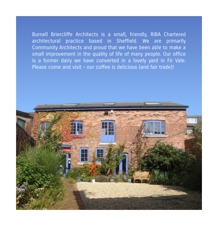 Burnell Briercliffe Architects is a small, friendly, RIBA Chartered architectural practice based in Sheffield. We are primarily Community Architects and proud that we have been able to make a small improvement in the quality of life of many people. Our office is a former dairy we have converted in a lovely yard in Fir Vale. Please come and visit - our coffee is delicious (and fair trade)!